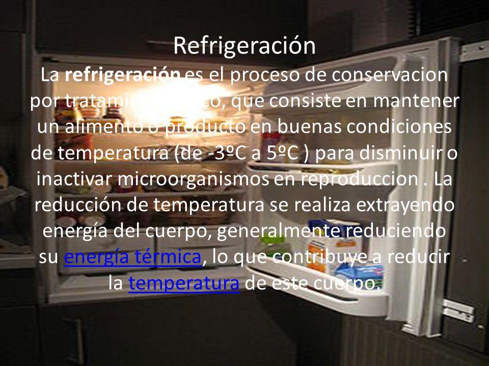 Refrigeración La refrigeración es el proceso de conservacion por tratamiento fisico, que consiste en mantener un alimento o producto en buenas condiciones de temperatura (de -3ºC a 5ºC ) para disminuir o inactivar microorganismos en reproduccion .