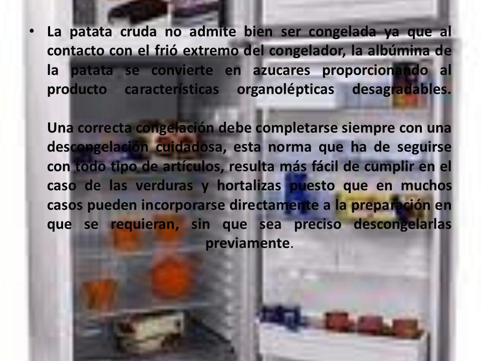 La patata cruda no admite bien ser congelada ya que al contacto con el frió extremo del congelador, la albúmina de la patata se convierte en azucares proporcionando al producto características organolépticas desagradables.