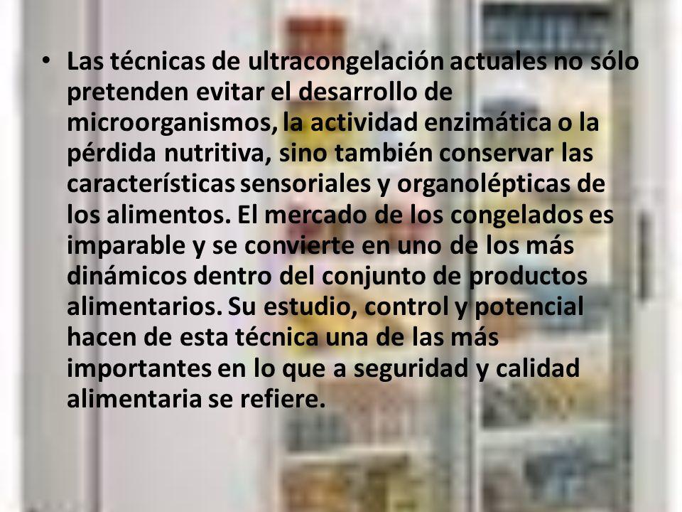 Las técnicas de ultracongelación actuales no sólo pretenden evitar el desarrollo de microorganismos, la actividad enzimática o la pérdida nutritiva, sino también conservar las características sensoriales y organolépticas de los alimentos.