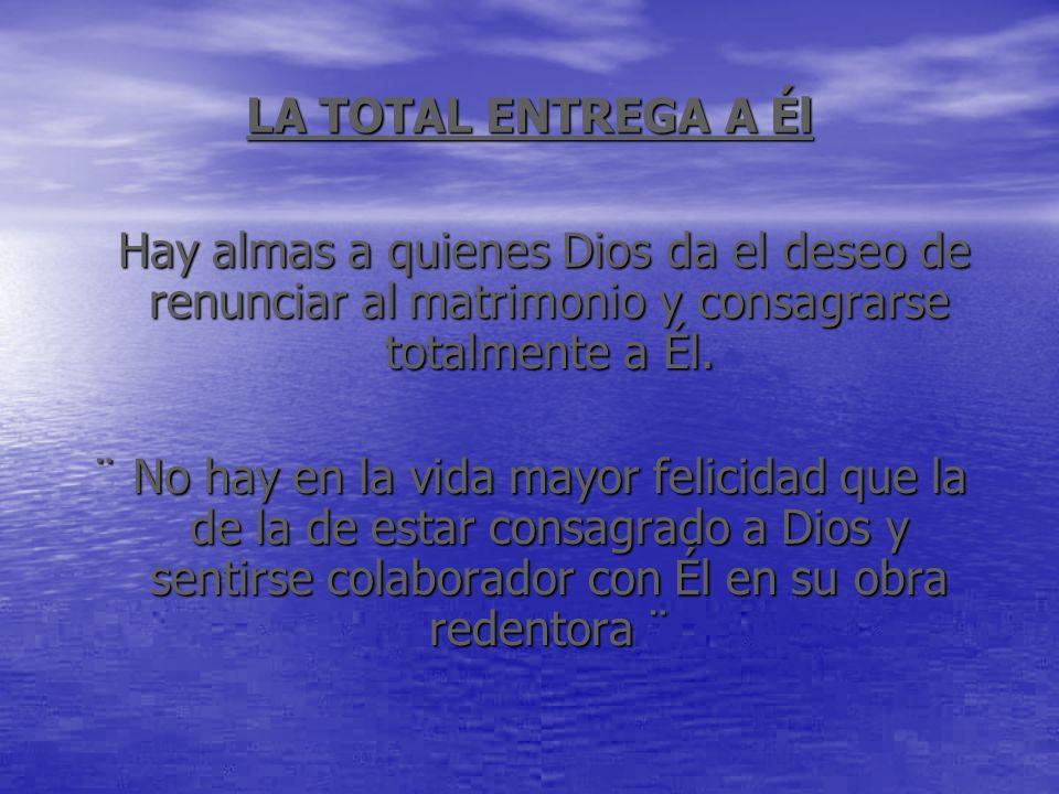 LA TOTAL ENTREGA A ÉlHay almas a quienes Dios da el deseo de renunciar al matrimonio y consagrarse totalmente a Él.