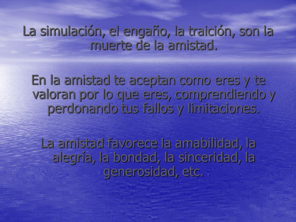 La simulación, el engaño, la traición, son la muerte de la amistad.