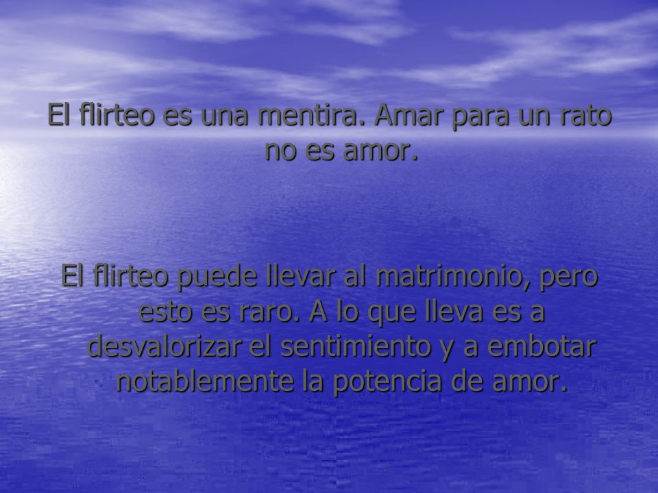 El flirteo es una mentira. Amar para un rato no es amor.