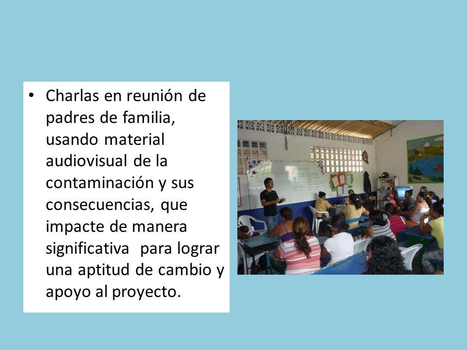 Charlas en reunión de padres de familia, usando material audiovisual de la contaminación y sus consecuencias, que impacte de manera significativa para lograr una aptitud de cambio y apoyo al proyecto.