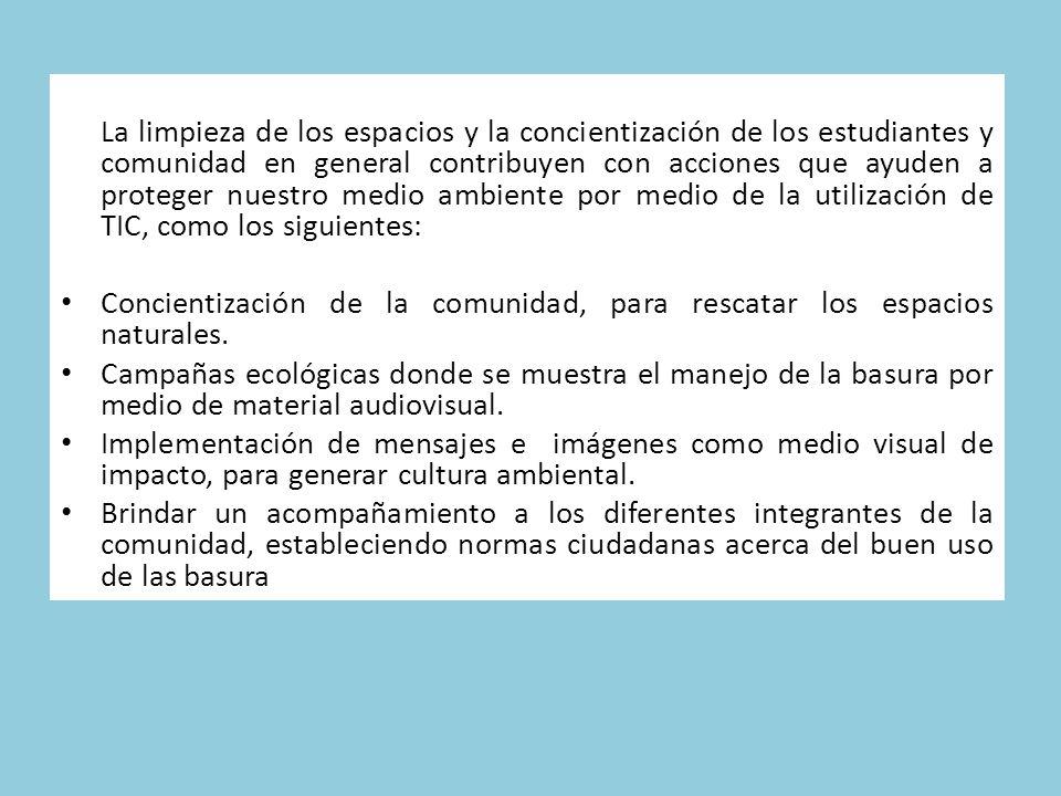 La limpieza de los espacios y la concientización de los estudiantes y comunidad en general contribuyen con acciones que ayuden a proteger nuestro medio ambiente por medio de la utilización de TIC, como los siguientes: