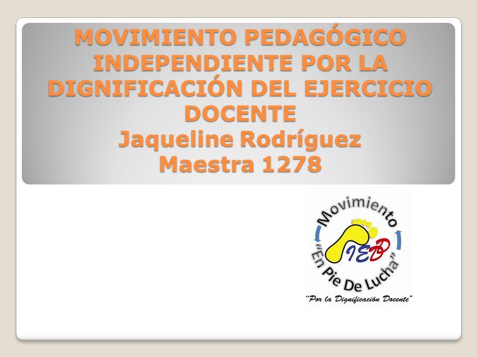 MOVIMIENTO PEDAGÓGICO INDEPENDIENTE POR LA DIGNIFICACIÓN DEL EJERCICIO DOCENTE Jaqueline Rodríguez Maestra 1278