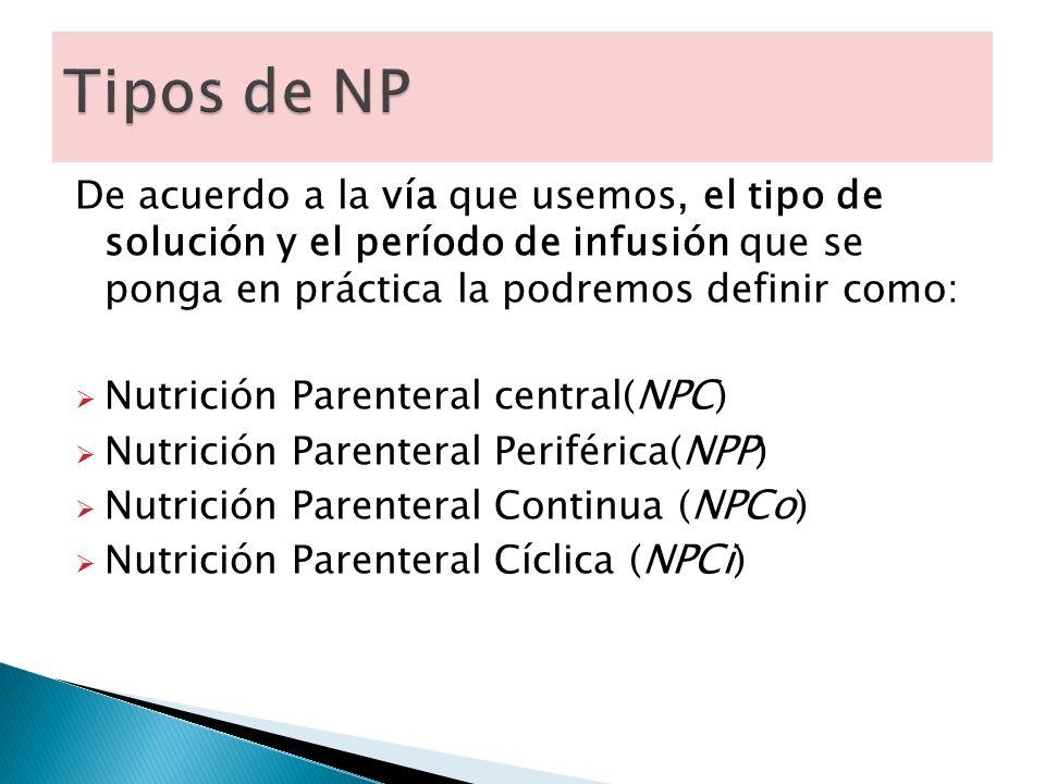 Tipos de NP De acuerdo a la vía que usemos, el tipo de solución y el período de infusión que se ponga en práctica la podremos definir como: