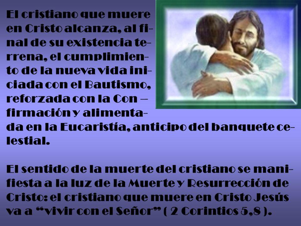 El cristiano que muere en Cristo alcanza, al fi- nal de su existencia te- rrena, el cumplimien- to de la nueva vida ini-