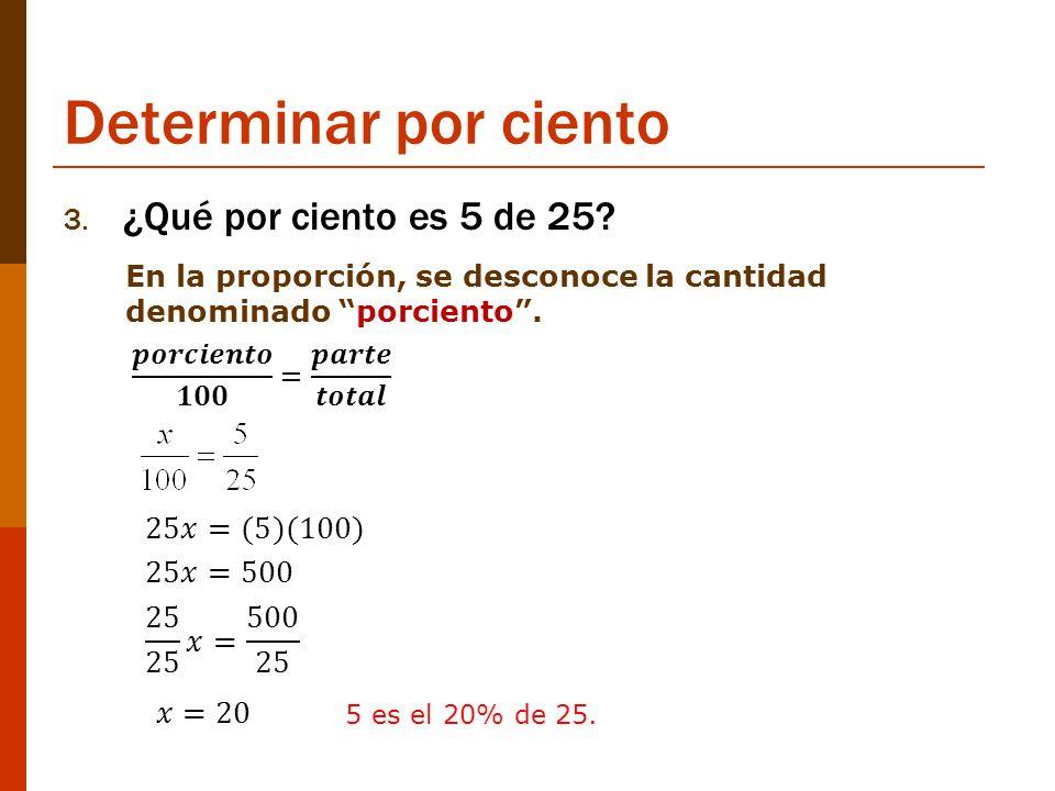 Determinar por ciento ¿Qué por ciento es 5 de 25 25𝑥=(5)(100) 25𝑥=500