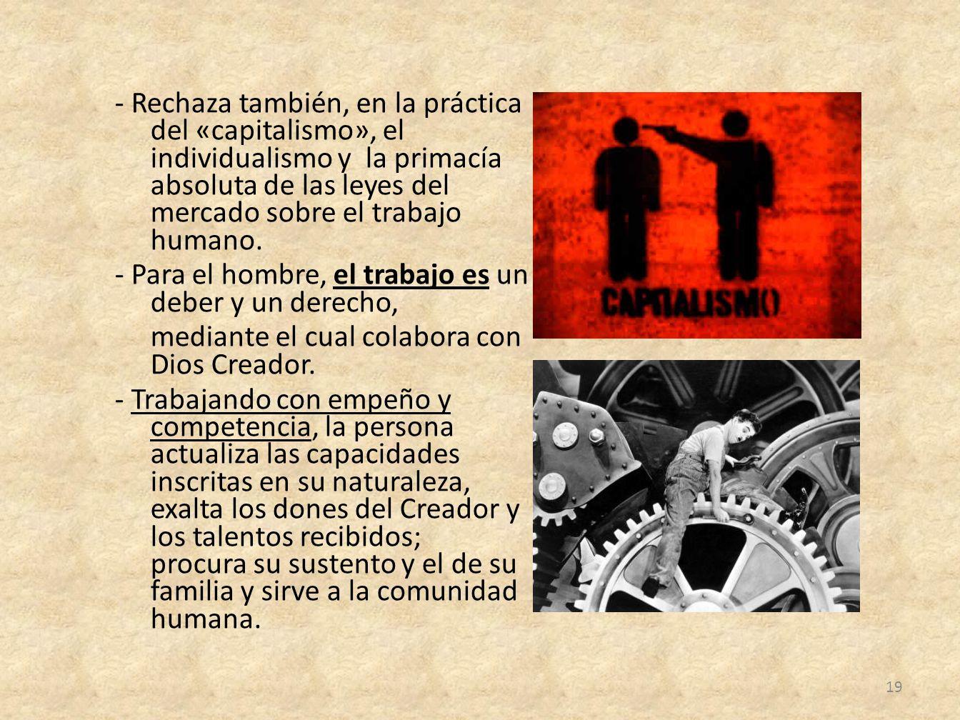 - Rechaza también, en la práctica del «capitalismo», el individualismo y la primacía absoluta de las leyes del mercado sobre el trabajo humano.