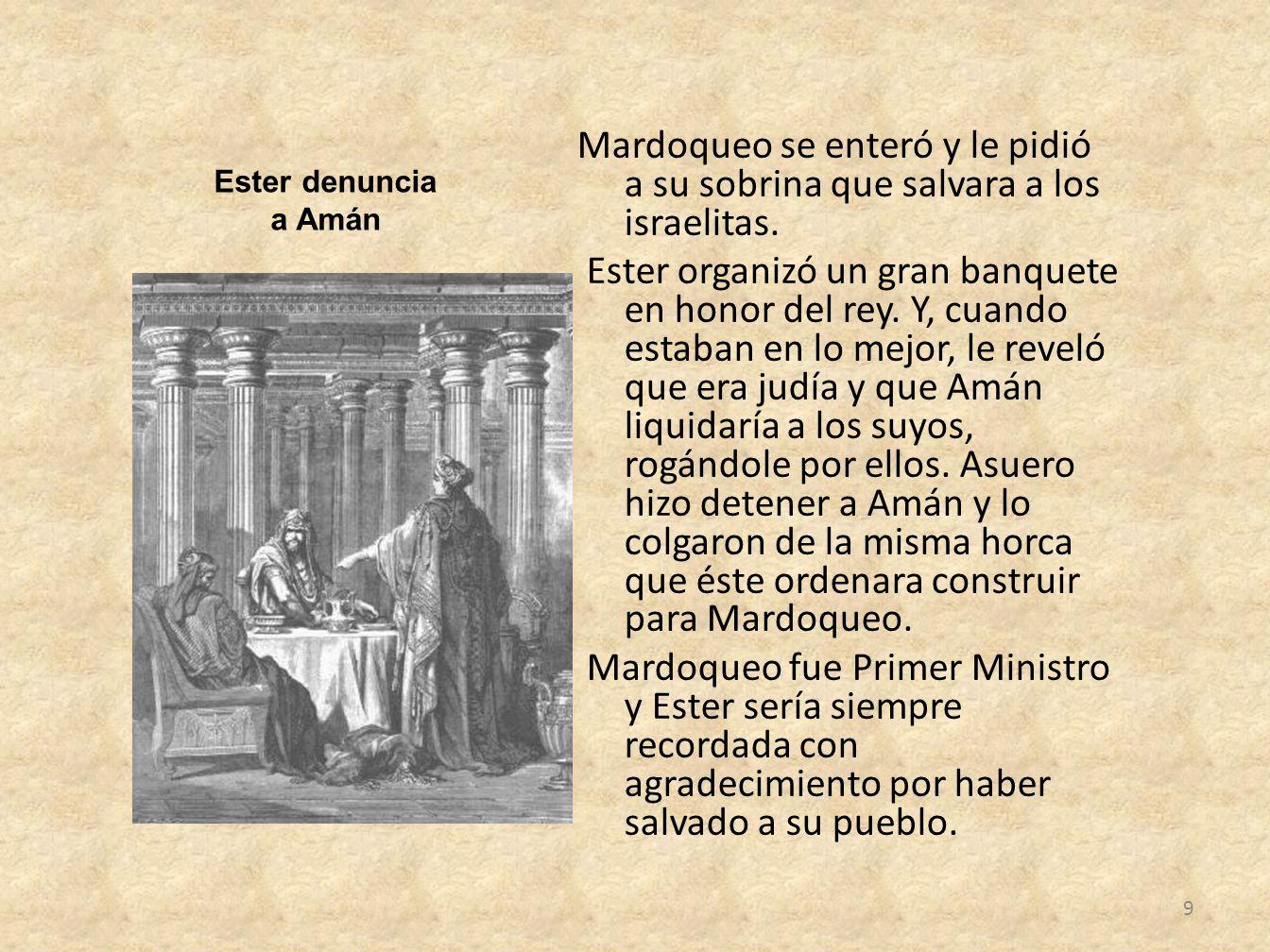 Mardoqueo se enteró y le pidió a su sobrina que salvara a los israelitas. Ester organizó un gran banquete en honor del rey. Y, cuando estaban en lo mejor, le reveló que era judía y que Amán liquidaría a los suyos, rogándole por ellos. Asuero hizo detener a Amán y lo colgaron de la misma horca que éste ordenara construir para Mardoqueo. Mardoqueo fue Primer Ministro y Ester sería siempre recordada con agradecimiento por haber salvado a su pueblo.