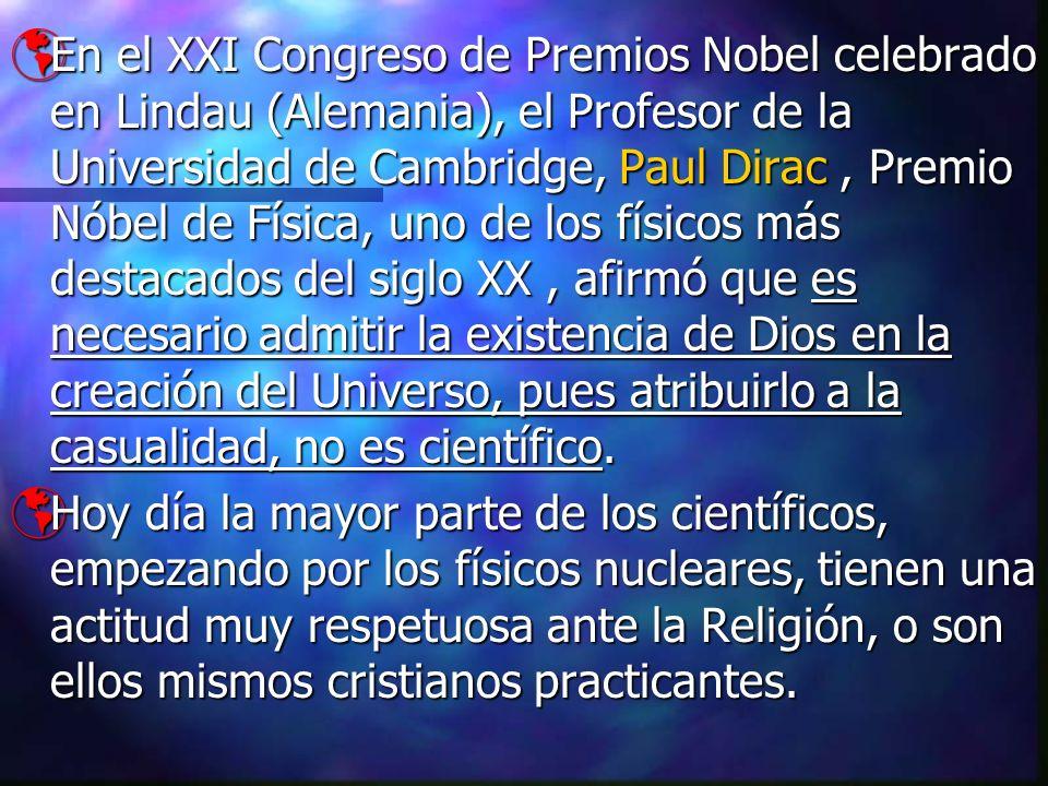 En el XXI Congreso de Premios Nobel celebrado en Lindau (Alemania), el Profesor de la Universidad de Cambridge, Paul Dirac , Premio Nóbel de Física, uno de los físicos más destacados del siglo XX , afirmó que es necesario admitir la existencia de Dios en la creación del Universo, pues atribuirlo a la casualidad, no es científico.