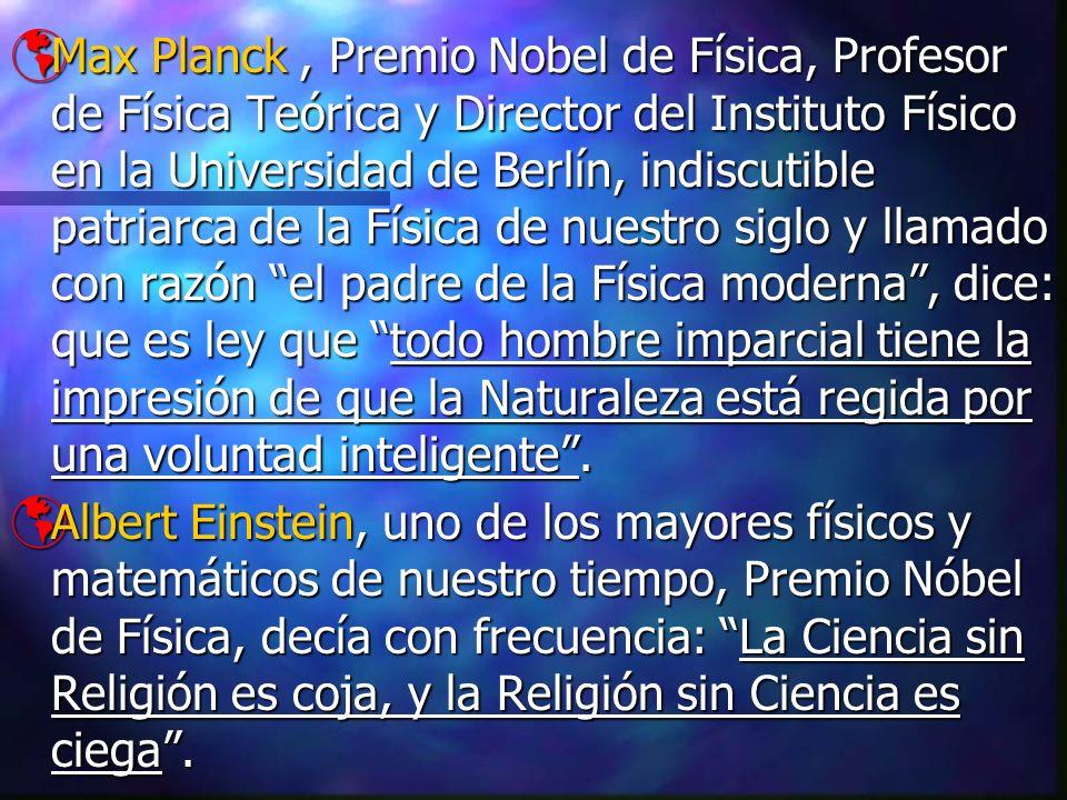 Max Planck , Premio Nobel de Física, Profesor de Física Teórica y Director del Instituto Físico en la Universidad de Berlín, indiscutible patriarca de la Física de nuestro siglo y llamado con razón el padre de la Física moderna , dice: que es ley que todo hombre imparcial tiene la impresión de que la Naturaleza está regida por una voluntad inteligente .