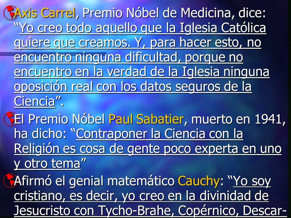 Axis Carrel, Premio Nóbel de Medicina, dice: Yo creo todo aquello que la Iglesia Católica quiere que creamos. Y, para hacer esto, no encuentro ninguna dificultad, porque no encuentro en la verdad de la Iglesia ninguna oposición real con los datos seguros de la Ciencia .