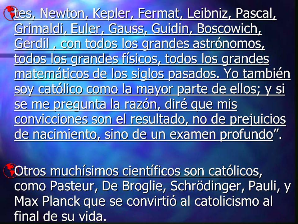 tes, Newton, Kepler, Fermat, Leibniz, Pascal, Grimaldi, Euler, Gauss, Guidin, Boscowich, Gerdil , con todos los grandes astrónomos, todos los grandes físicos, todos los grandes matemáticos de los siglos pasados. Yo también soy católico como la mayor parte de ellos; y si se me pregunta la razón, diré que mis convicciones son el resultado, no de prejuicios de nacimiento, sino de un examen profundo .