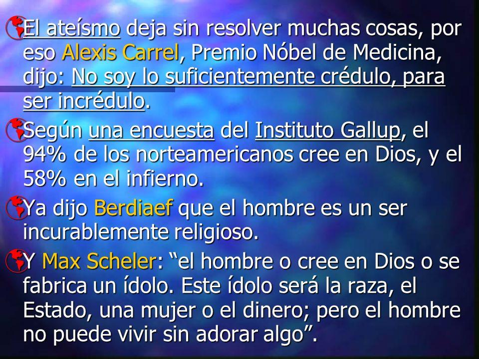 El ateísmo deja sin resolver muchas cosas, por eso Alexis Carrel, Premio Nóbel de Medicina, dijo: No soy lo suficientemente crédulo, para ser incrédulo.
