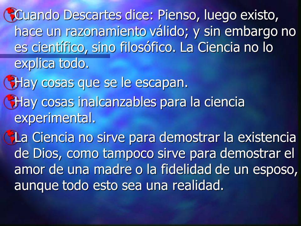 Cuando Descartes dice: Pienso, luego existo, hace un razonamiento válido; y sin embargo no es científico, sino filosófico. La Ciencia no lo explica todo.