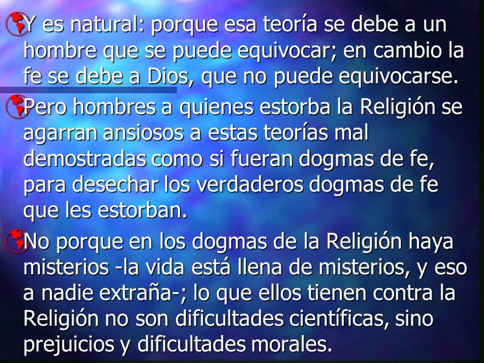 Y es natural: porque esa teoría se debe a un hombre que se puede equivocar; en cambio la fe se debe a Dios, que no puede equivocarse.