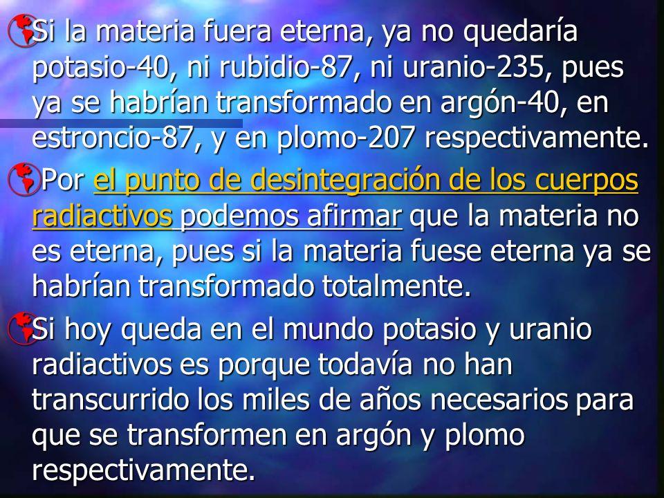 Si la materia fuera eterna, ya no quedaría potasio-40, ni rubidio-87, ni uranio-235, pues ya se habrían transformado en argón-40, en estroncio-87, y en plomo-207 respectivamente.