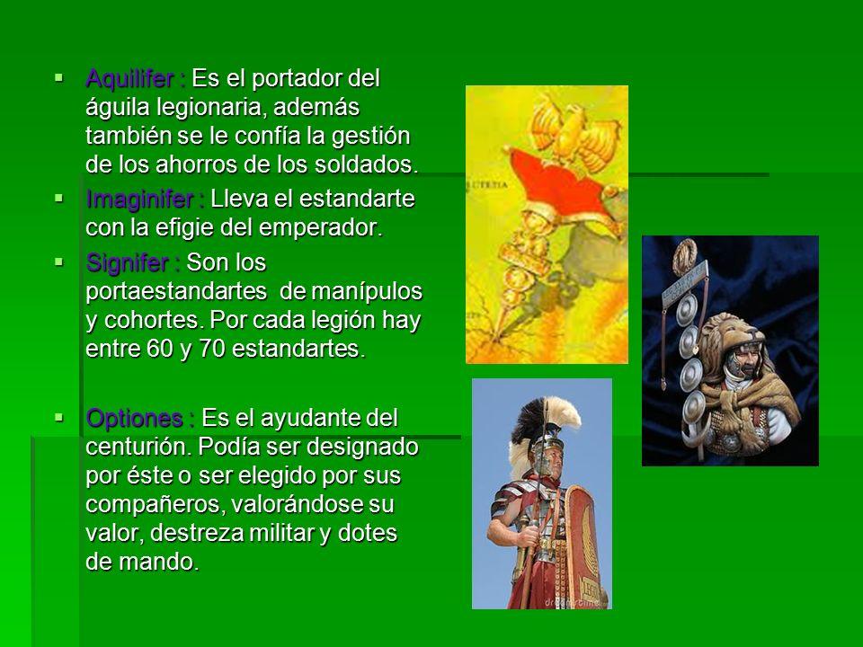 Aquilifer : Es el portador del águila legionaria, además también se le confía la gestión de los ahorros de los soldados.