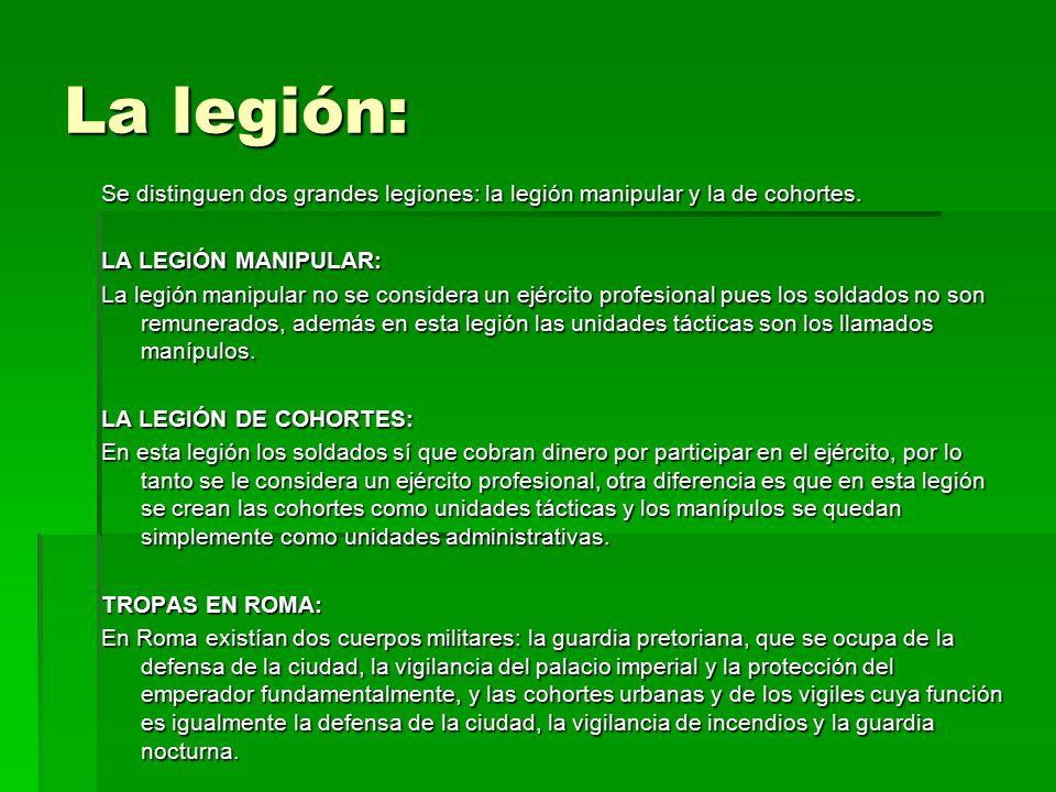 La legión: Se distinguen dos grandes legiones: la legión manipular y la de cohortes. LA LEGIÓN MANIPULAR: