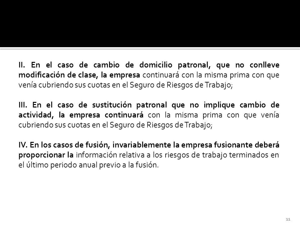 II. En el caso de cambio de domicilio patronal, que no conlleve modificación de clase, la empresa continuará con la misma prima con que venía cubriendo sus cuotas en el Seguro de Riesgos de Trabajo;