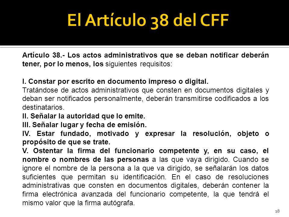 El Artículo 38 del CFF Artículo 38.- Los actos administrativos que se deban notificar deberán tener, por lo menos, los siguientes requisitos: