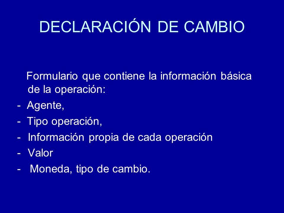 DECLARACIÓN DE CAMBIO Formulario que contiene la información básica de la operación: - Agente, - Tipo operación,