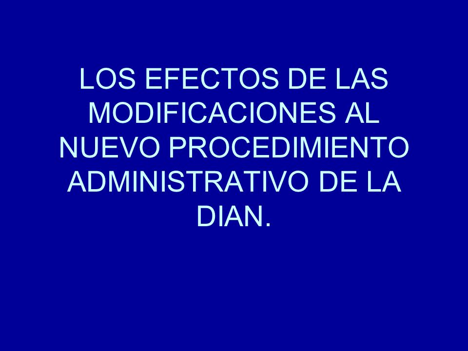LOS EFECTOS DE LAS MODIFICACIONES AL NUEVO PROCEDIMIENTO ADMINISTRATIVO DE LA DIAN.