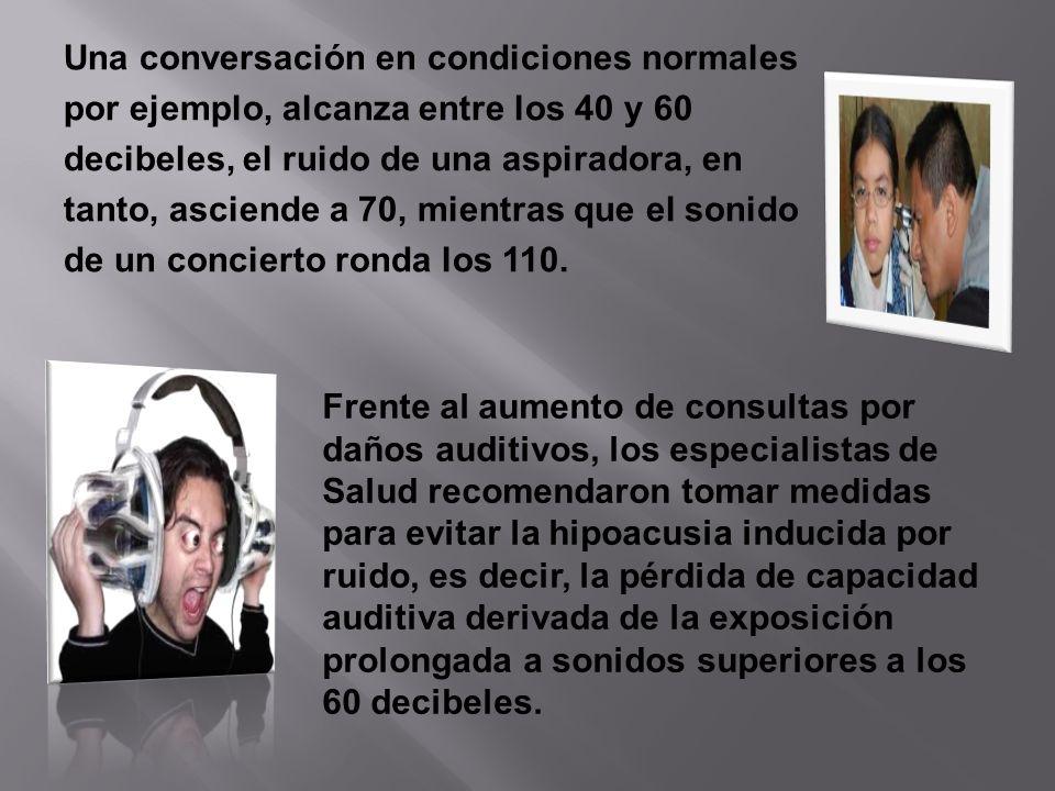 Una conversación en condiciones normales por ejemplo, alcanza entre los 40 y 60 decibeles, el ruido de una aspiradora, en tanto, asciende a 70, mientras que el sonido de un concierto ronda los 110.