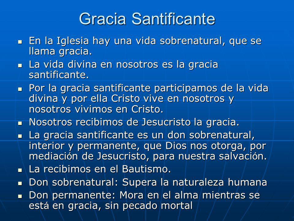 Gracia Santificante En la Iglesia hay una vida sobrenatural, que se llama gracia. La vida divina en nosotros es la gracia santificante.