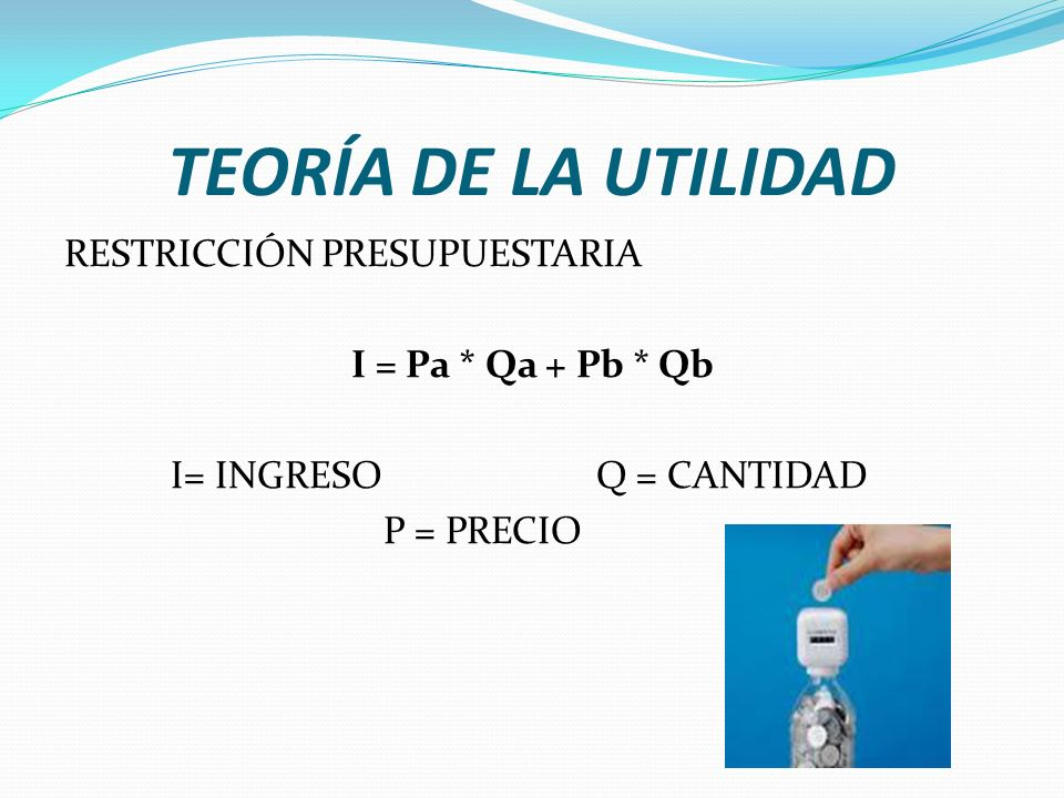 TEORÍA DE LA UTILIDAD RESTRICCIÓN PRESUPUESTARIA I = Pa * Qa + Pb * Qb I= INGRESO Q = CANTIDAD P = PRECIO