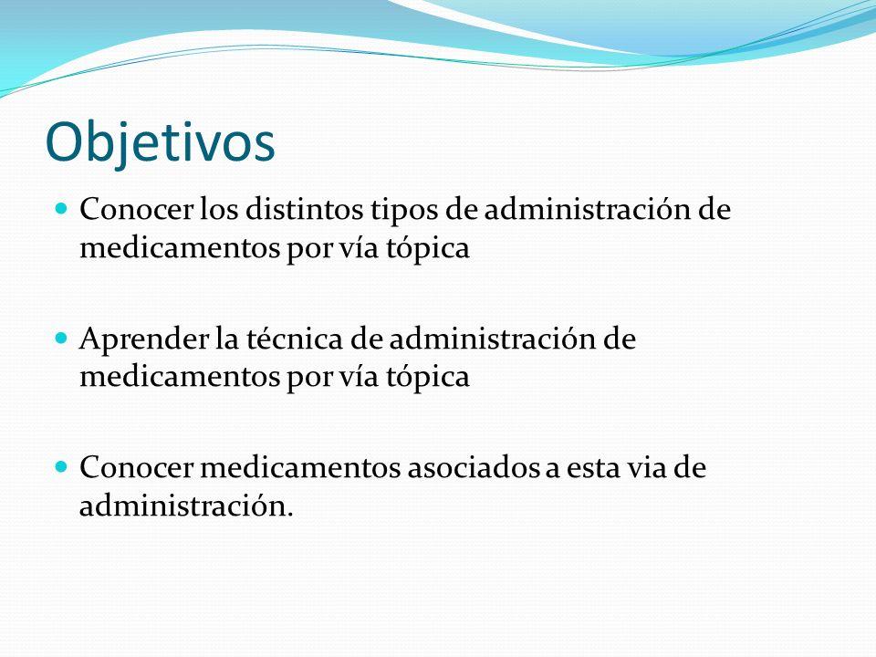Objetivos Conocer los distintos tipos de administración de medicamentos por vía tópica.