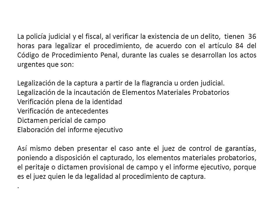 La policía judicial y el fiscal, al verificar la existencia de un delito, tienen 36 horas para legalizar el procedimiento, de acuerdo con el artículo 84 del Código de Procedimiento Penal, durante las cuales se desarrollan los actos urgentes que son: