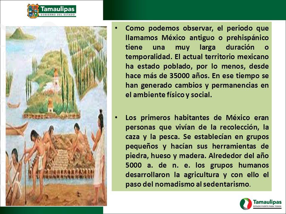 Como podemos observar, el periodo que llamamos México antiguo o prehispánico tiene una muy larga duración o temporalidad. El actual territorio mexicano ha estado poblado, por lo menos, desde hace más de 35000 años. En ese tiempo se han generado cambios y permanencias en el ambiente físico y social.