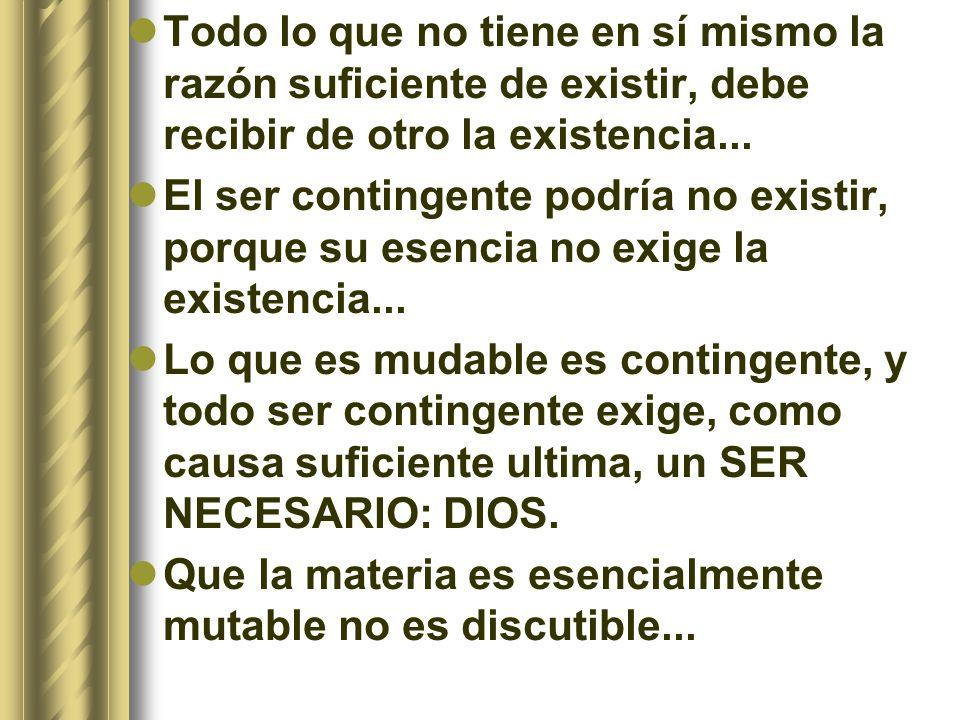 Todo lo que no tiene en sí mismo la razón suficiente de existir, debe recibir de otro la existencia...