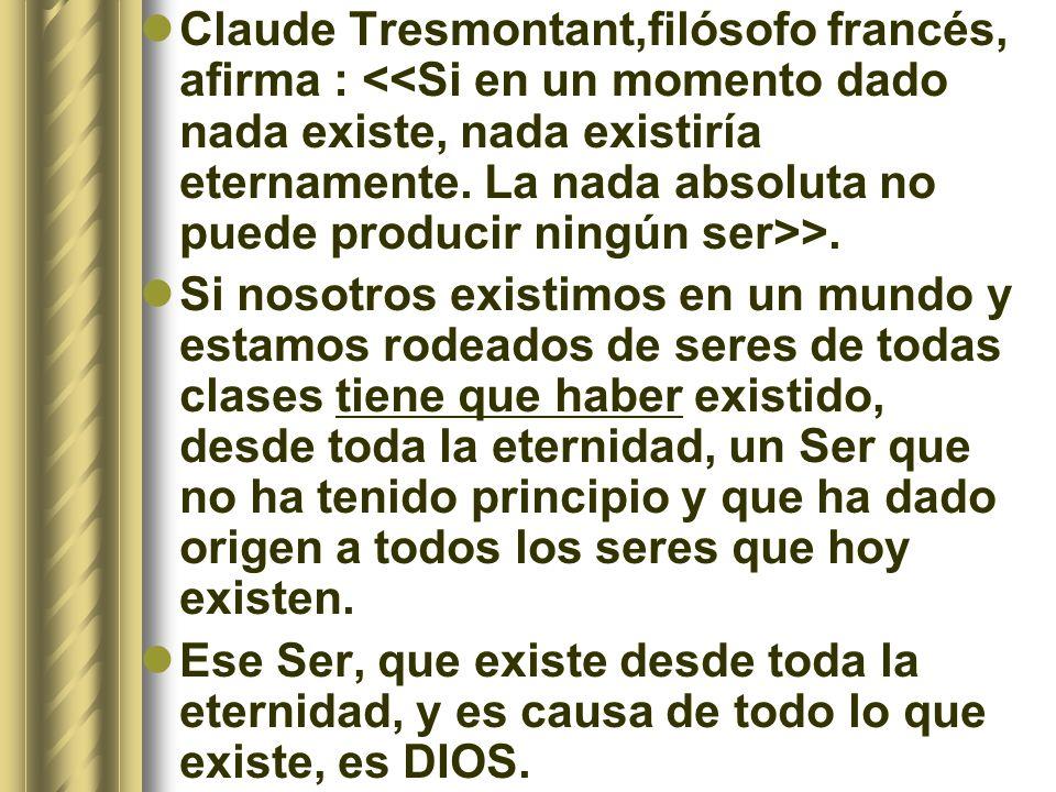 Claude Tresmontant,filósofo francés, afirma : <<Si en un momento dado nada existe, nada existiría eternamente. La nada absoluta no puede producir ningún ser>>.
