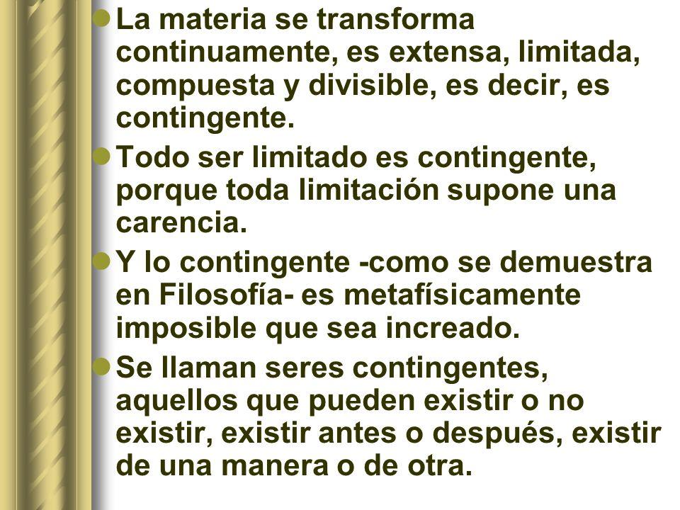 La materia se transforma continuamente, es extensa, limitada, compuesta y divisible, es decir, es contingente.