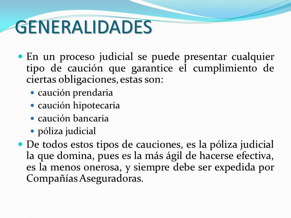 GENERALIDADES En un proceso judicial se puede presentar cualquier tipo de caución que garantice el cumplimiento de ciertas obligaciones, estas son: