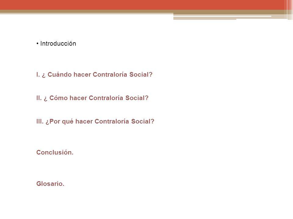 • Introducción I. ¿ Cuándo hacer Contraloría Social II. ¿ Cómo hacer Contraloría Social III. ¿Por qué hacer Contraloría Social