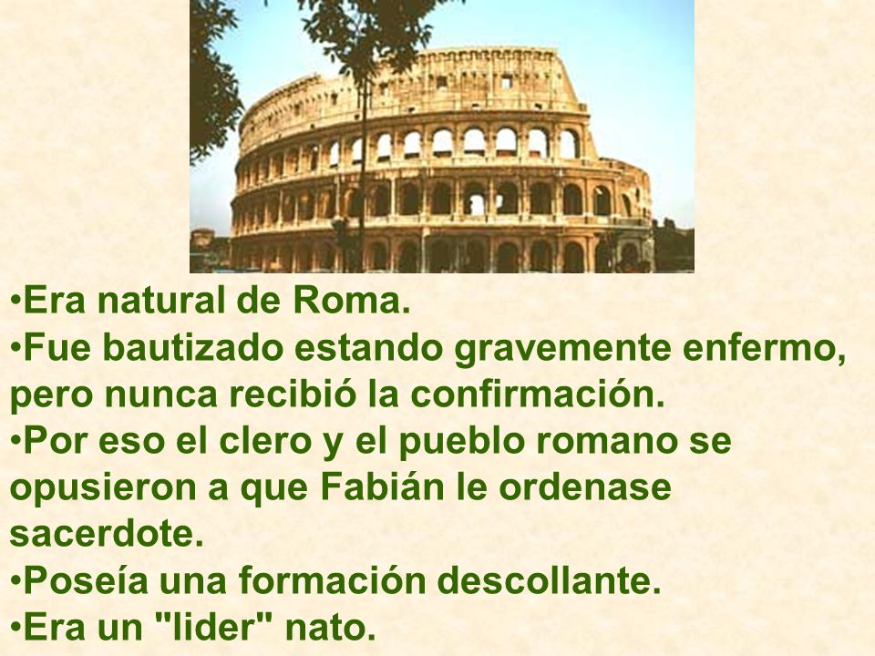 Era natural de Roma. Fue bautizado estando gravemente enfermo, pero nunca recibió la confirmación.