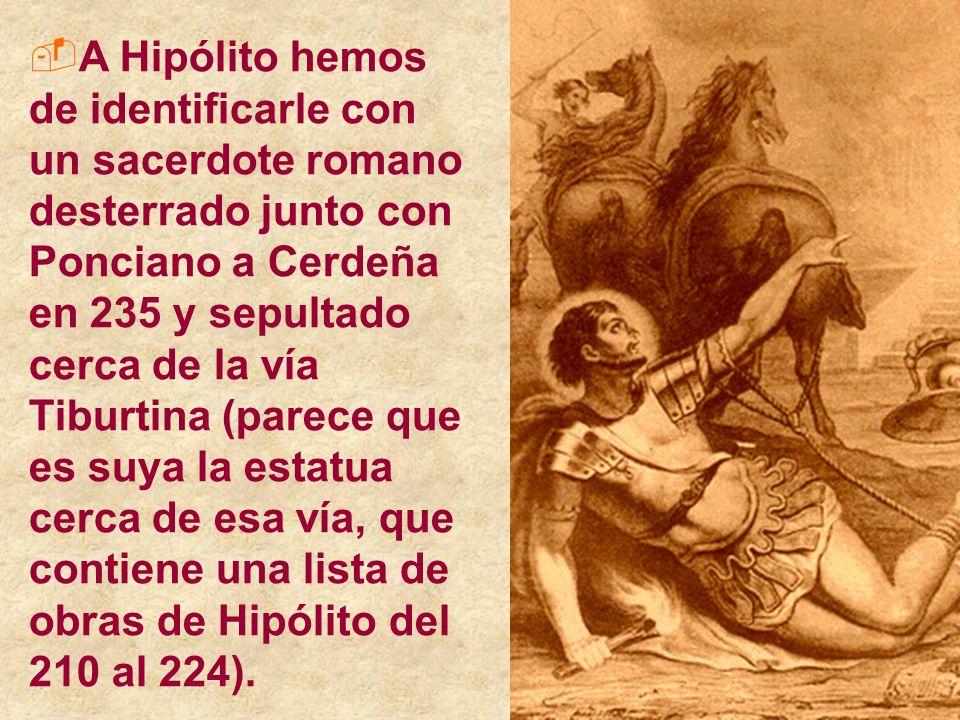 A Hipólito hemos de identificarle con un sacerdote romano desterrado junto con Ponciano a Cerdeña en 235 y sepultado cerca de la vía Tiburtina (parece que es suya la estatua cerca de esa vía, que contiene una lista de obras de Hipólito del 210 al 224).