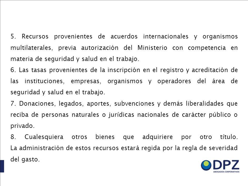 5. Recursos provenientes de acuerdos internacionales y organismos multilaterales, previa autorización del Ministerio con competencia en materia de seguridad y salud en el trabajo.