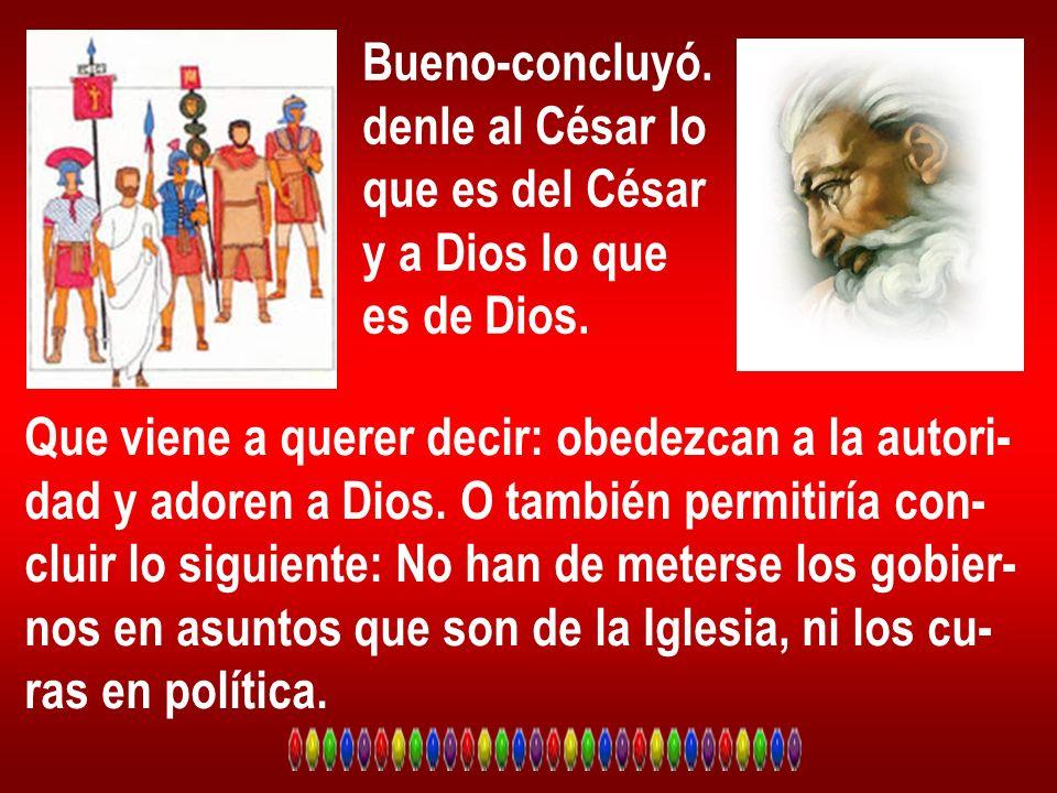 Bueno-concluyó. denle al César lo. que es del César. y a Dios lo que. es de Dios. Que viene a querer decir: obedezcan a la autori-