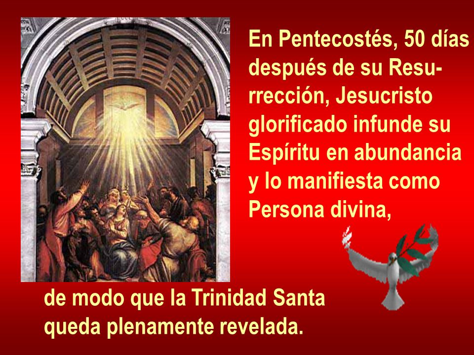 En Pentecostés, 50 días después de su Resu- rrección, Jesucristo. glorificado infunde su. Espíritu en abundancia.