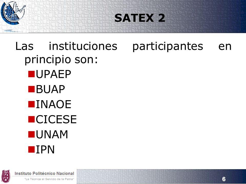 SATEX 2 Las instituciones participantes en principio son: UPAEP BUAP INAOE CICESE UNAM IPN