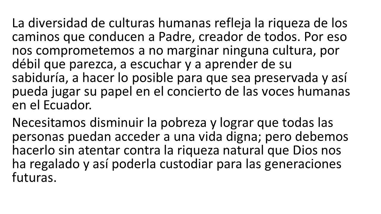 La diversidad de culturas humanas refleja la riqueza de los caminos que conducen a Padre, creador de todos. Por eso nos comprometemos a no marginar ninguna cultura, por débil que parezca, a escuchar y a aprender de su sabiduría, a hacer lo posible para que sea preservada y así pueda jugar su papel en el concierto de las voces humanas en el Ecuador.