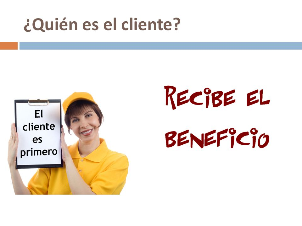 ¿Quién es el cliente El cliente es el protagonista de la acción de servicio. Es la persona que recibe el beneficio por el trabajo realizado.