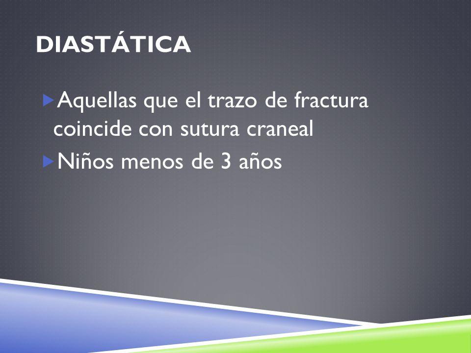 Diastática Aquellas que el trazo de fractura coincide con sutura craneal Niños menos de 3 años