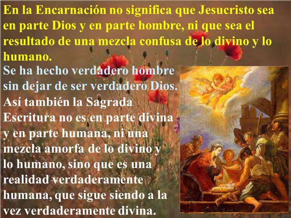 En la Encarnación no significa que Jesucristo sea en parte Dios y en parte hombre, ni que sea el resultado de una mezcla confusa de lo divino y lo humano.