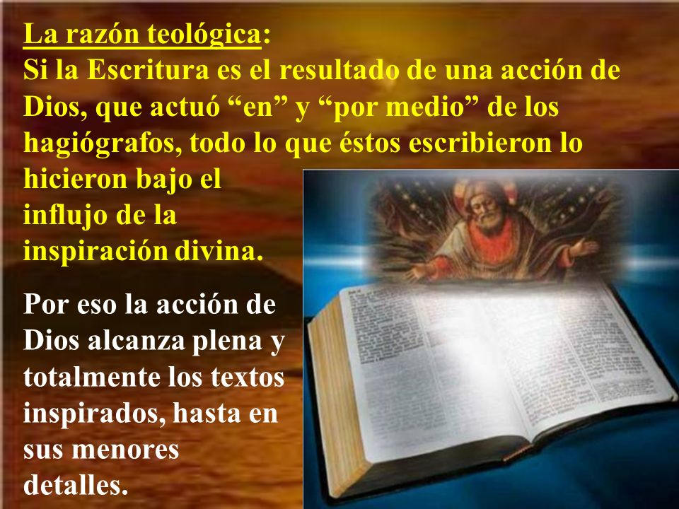 La razón teológica: Si la Escritura es el resultado de una acción de Dios, que actuó en y por medio de los hagiógrafos, todo lo que éstos escribieron lo hicieron bajo el influjo de la inspiración divina.